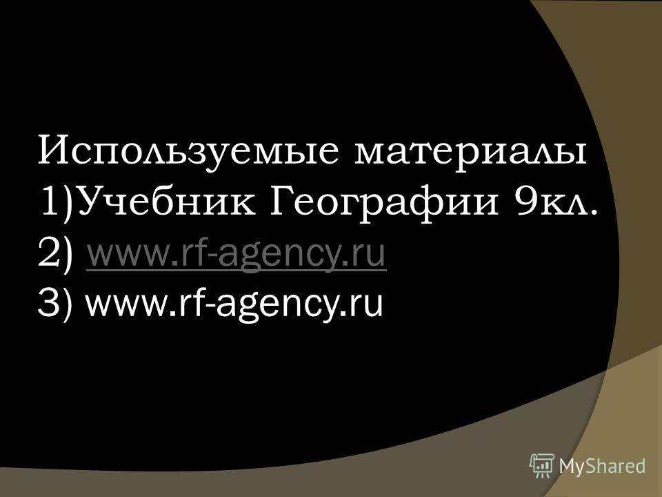 Используемые материалы 1)Учебник Географии 9кл. 2) www.rf-agency.ru 3) www.rf-agency.ruwww.rf-agency.ru