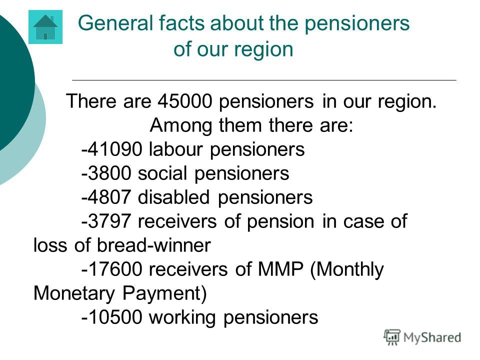 General facts about the pensioners of our region There are 45000 pensioners in our region. Among them there are: -41090 labour pensioners -3800 social pensioners -4807 disabled pensioners -3797 receivers of pension in case of loss of bread-winner -17