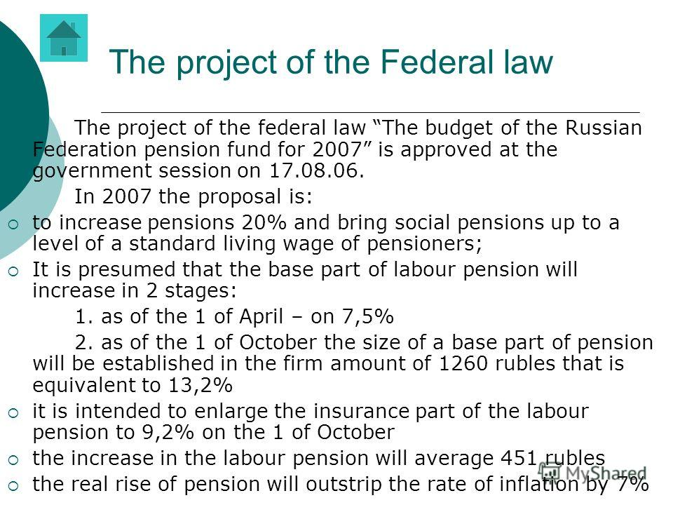 The project of the Federal law The project of the federal law The budget of the Russian Federation pension fund for 2007 is approved at the government session on 17.08.06. In 2007 the proposal is: to increase pensions 20% and bring social pensions up
