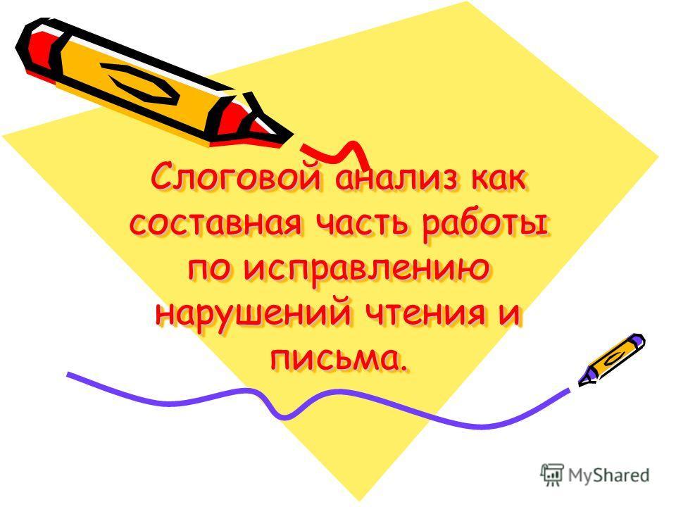 Слоговой анализ как составная часть работы по исправлению нарушений чтения и письма.