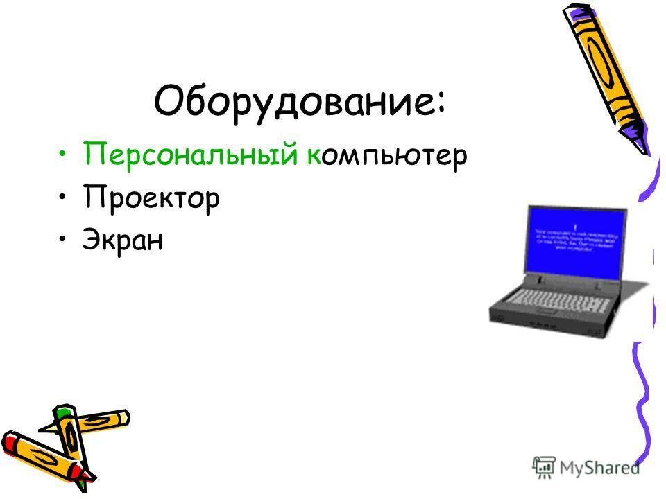 Оборудование: Персональный компьютер Проектор Экран