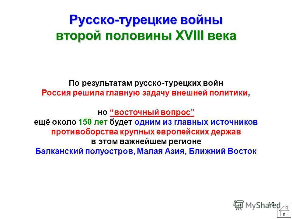 16 Русско-турецкие войны второй половины XVIII века По результатам русско-турецких войн Россия решила главную задачу внешней политики, но восточный вопрос ещё около 150 лет будет одним из главных источников противоборства крупных европейских держав в