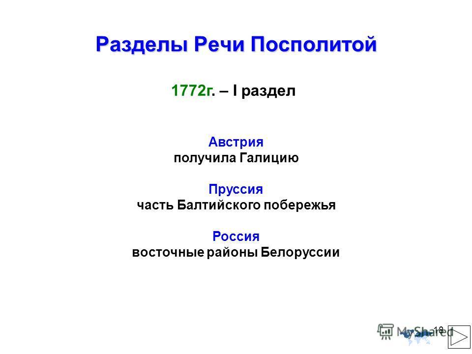 18 Разделы Речи Посполитой 1772г. – I раздел Австрия получила Галицию Пруссия часть Балтийского побережья Россия восточные районы Белоруссии