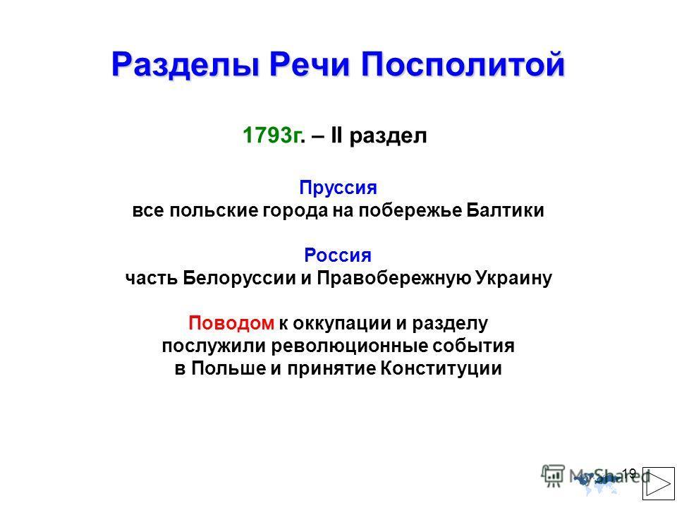 19 Разделы Речи Посполитой Пруссия все польские города на побережье Балтики Россия часть Белоруссии и Правобережную Украину Поводом к оккупации и разделу послужили революционные события в Польше и принятие Конституции 1793г. – II раздел