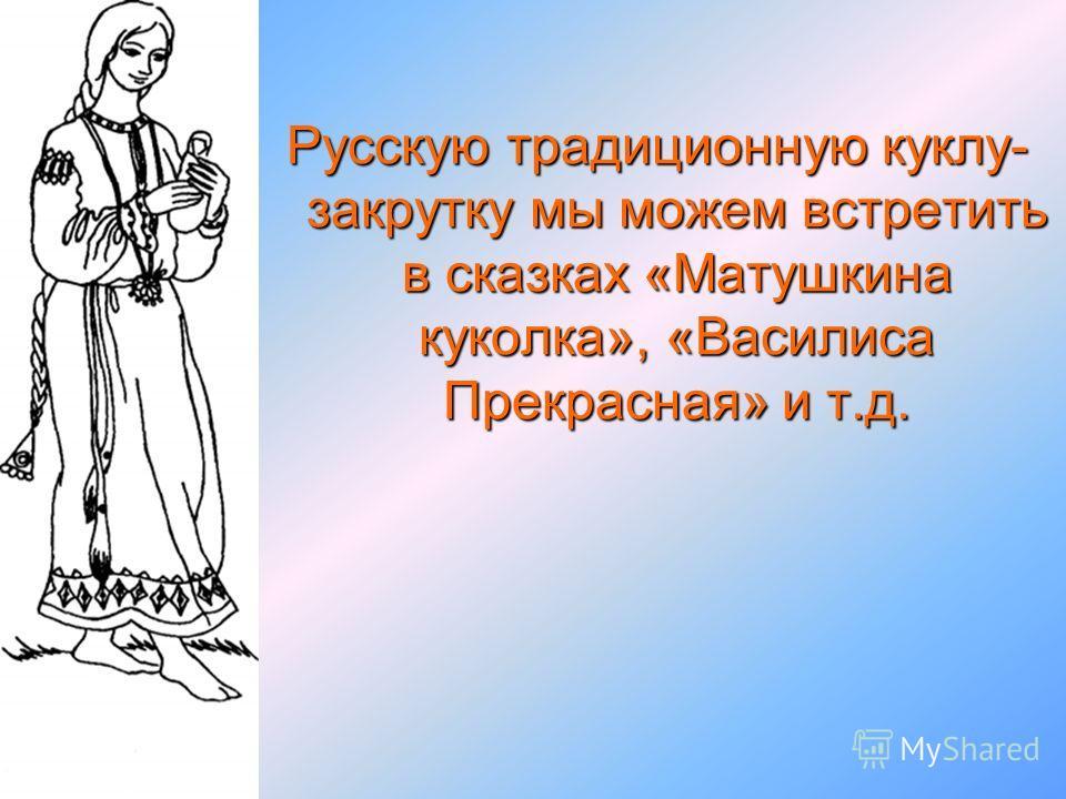 Русскую традиционную куклу- закрутку мы можем встретить в сказках «Матушкина куколка», «Василиса Прекрасная» и т.д.