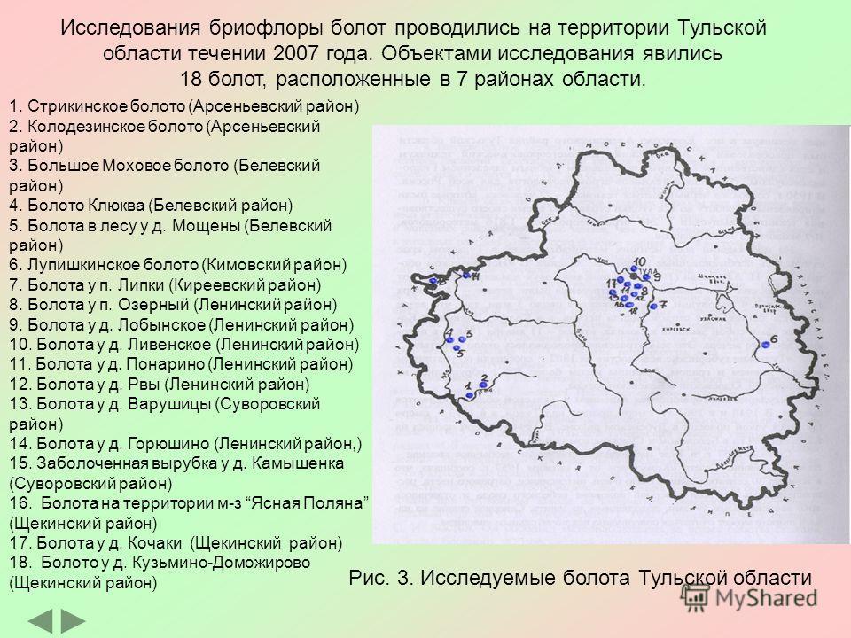 Исследования бриофлоры болот проводились на территории Тульской области течении 2007 года. Объектами исследования явились 18 болот, расположенные в 7 районах области. Рис. 3. Исследуемые болота Тульской области 1. Стрикинское болото (Арсеньевский рай