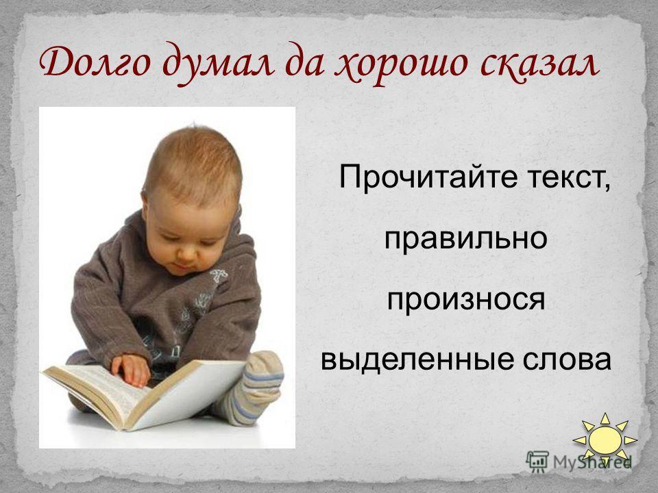 4 Прочитайте текст, правильно произнося выделенные слова Долго думал да хорошо сказал