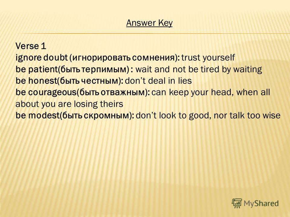 Answer Key Verse 1 ignore doubt (игнорировать сомнения): trust yourself be patient(быть терпимым) : wait and not be tired by waiting be honest(быть честным): dont deal in lies be courageous(быть отважным): can keep your head, when all about you are l