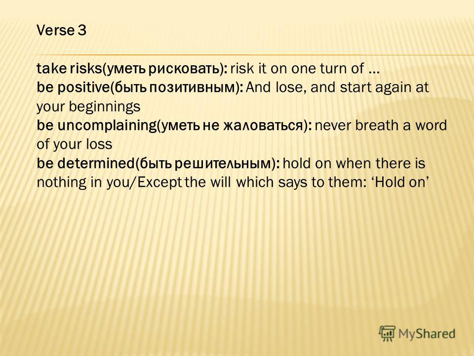 Verse 3 take risks(уметь рисковать): risk it on one turn of... be positive(быть позитивным): And lose, and start again at your beginnings be uncomplaining(уметь не жаловаться): never breath a word of your loss be determined(быть решительным): hold on