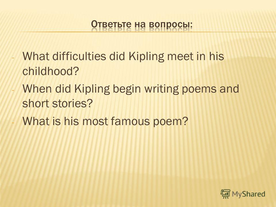 - What difficulties did Kipling meet in his childhood? - When did Kipling begin writing poems and short stories? - What is his most famous poem?