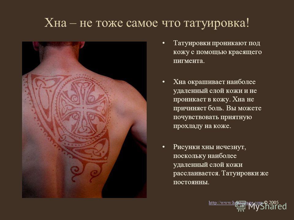 Хна – не тоже самое что татуировка! Татуировки проникают под кожу с помощью красящего пигмента. Хна окрашивает наиболее удаленный слой кожи и не проникает в кожу. Хна не причиняет боль. Вы можете почувствовать приятную прохладу на коже. Рисунки хны и