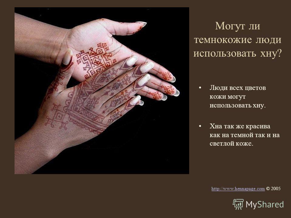 Могут ли темнокожие люди использовать хну? Люди всех цветов кожи могут использовать хну. Хна так же красива как на темной так и на светлой коже. http://www.hennapage.comhttp://www.hennapage.com © 2005