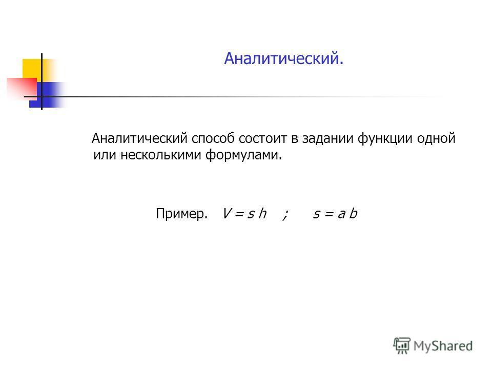 Аналитический. Аналитический способ состоит в задании функции одной или несколькими формулами. Пример. V = s h ; s = a b