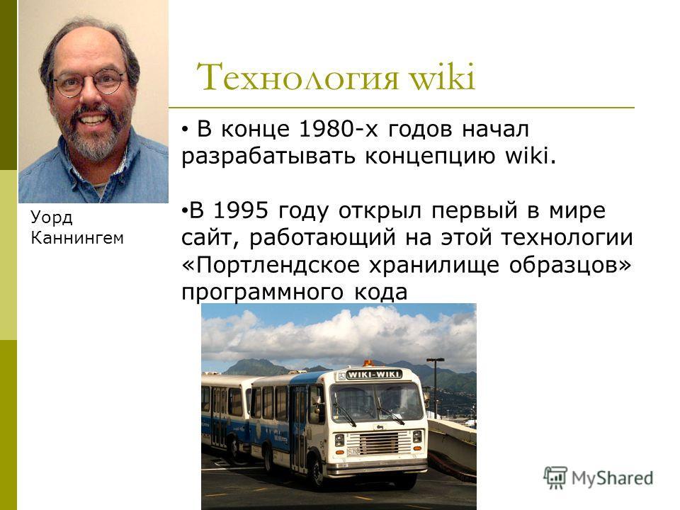 Технология wiki Уорд Каннингем В конце 1980-х годов начал разрабатывать концепцию wiki. В 1995 году открыл первый в мире сайт, работающий на этой технологии «Портлендское хранилище образцов» программного кода