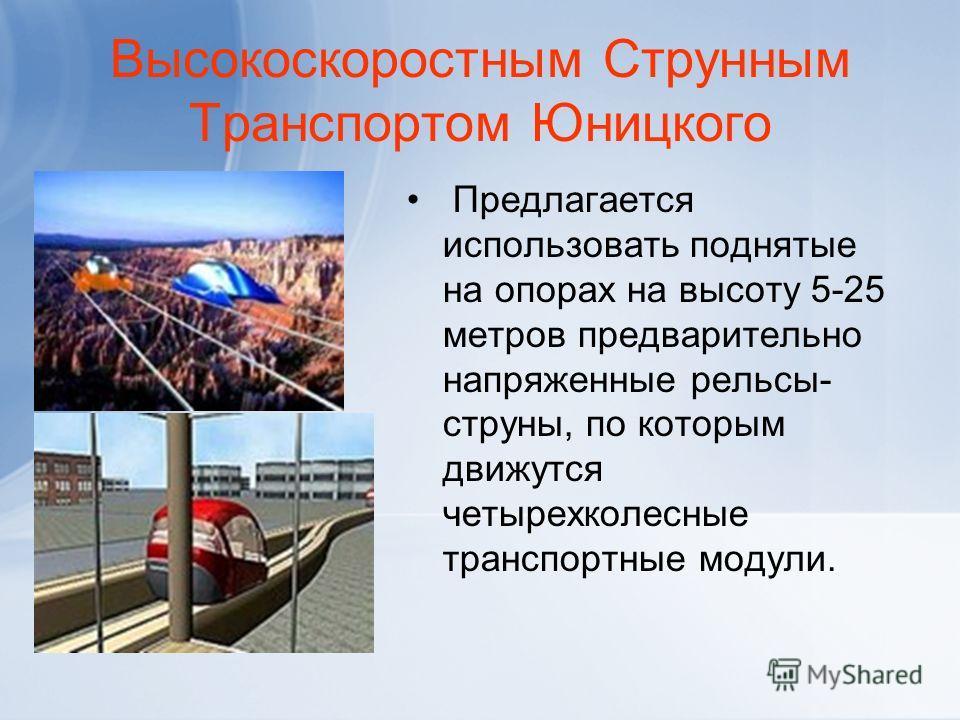 Высокоскоростным Струнным Транспортом Юницкого Предлагается использовать поднятые на опорах на высоту 5-25 метров предварительно напряженные рельсы- струны, по которым движутся четырехколесные транспортные модули.