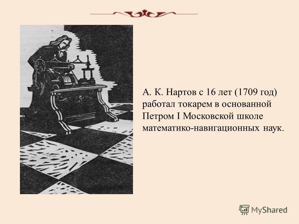А. К. Нартов с 16 лет (1709 год) работал токарем в основанной Петром I Московской школе математико-навигационных наук.