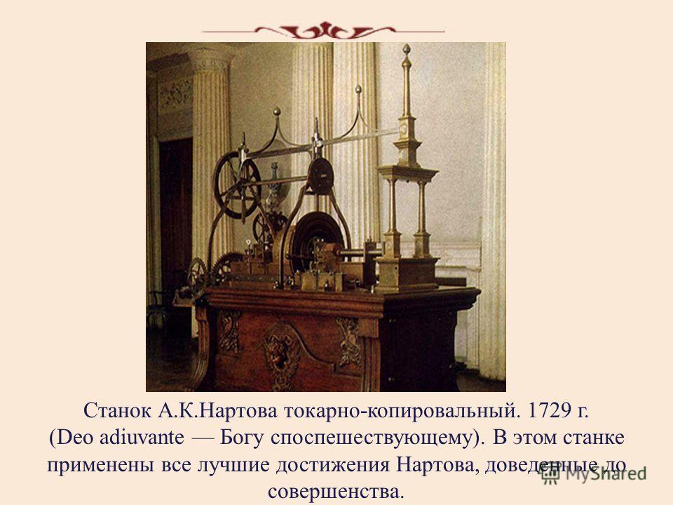 Станок А.К.Нартова токарно-копировальный. 1729 г. (Deo adiuvante Богу споспешествующему). В этом станке применены все лучшие достижения Нартова, доведенные до совершенства.