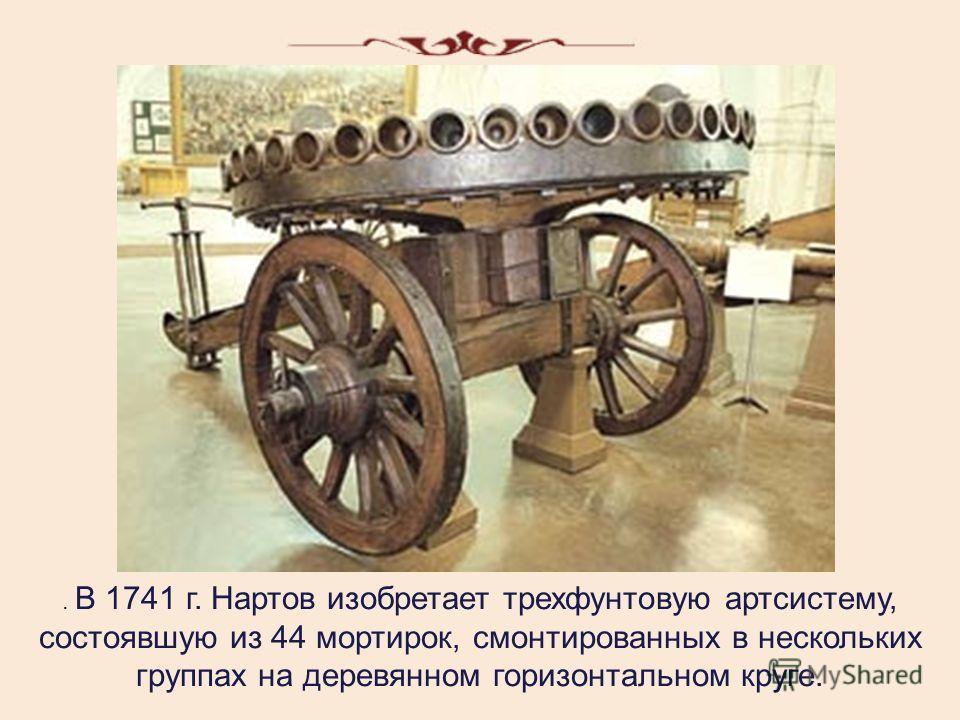 . В 1741 г. Нартов изобретает трехфунтовую артсистему, состоявшую из 44 мортирок, смонтированных в нескольких группах на деревянном горизонтальном круге.