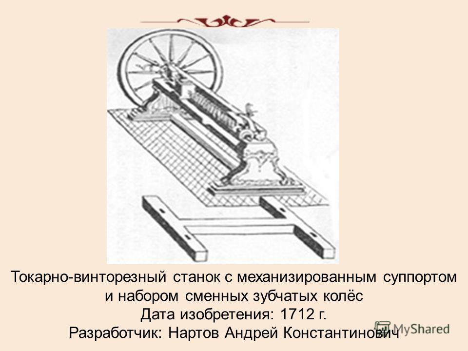 Токарно-винторезный станок с механизированным суппортом и набором сменных зубчатых колёс Дата изобретения: 1712 г. Разработчик: Нартов Андрей Константинович