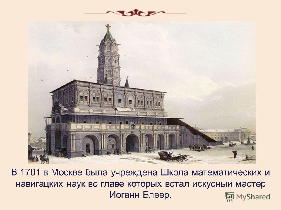 В 1701 в Москве была учреждена Школа математических и навигацких наук во главе которых встал искусный мастер Иоганн Блеер.