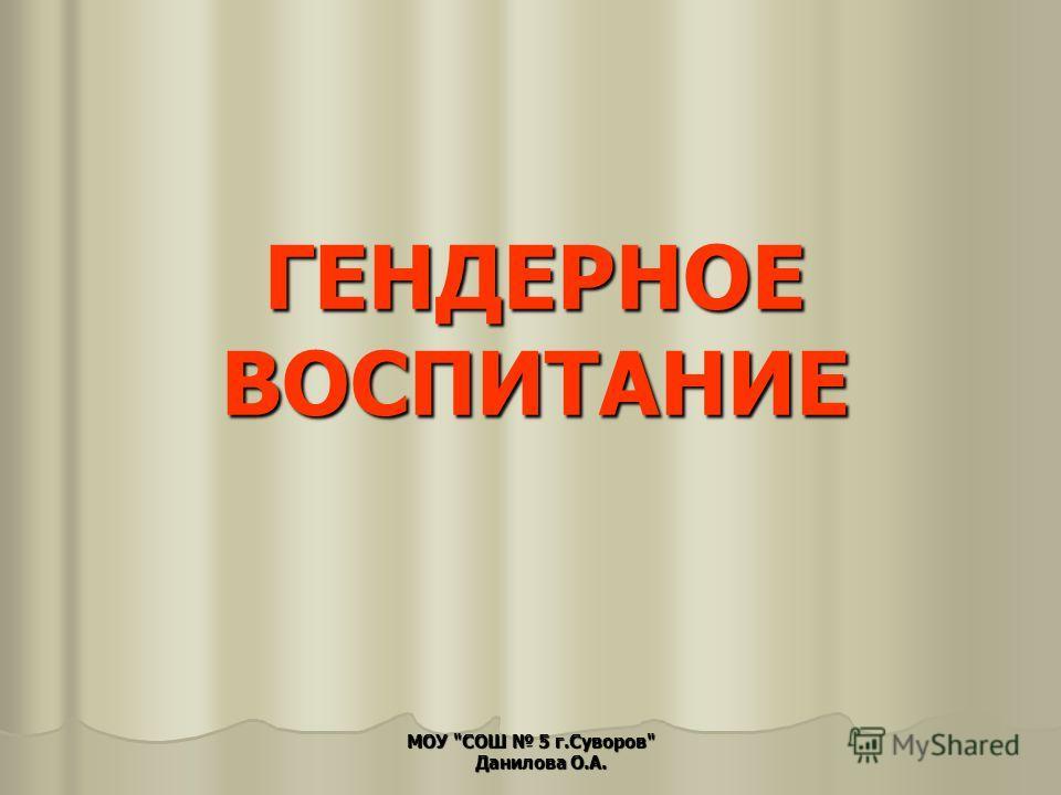 ГЕНДЕРНОЕ ВОСПИТАНИЕ МОУ СОШ 5 г.Суворов Данилова О.А.