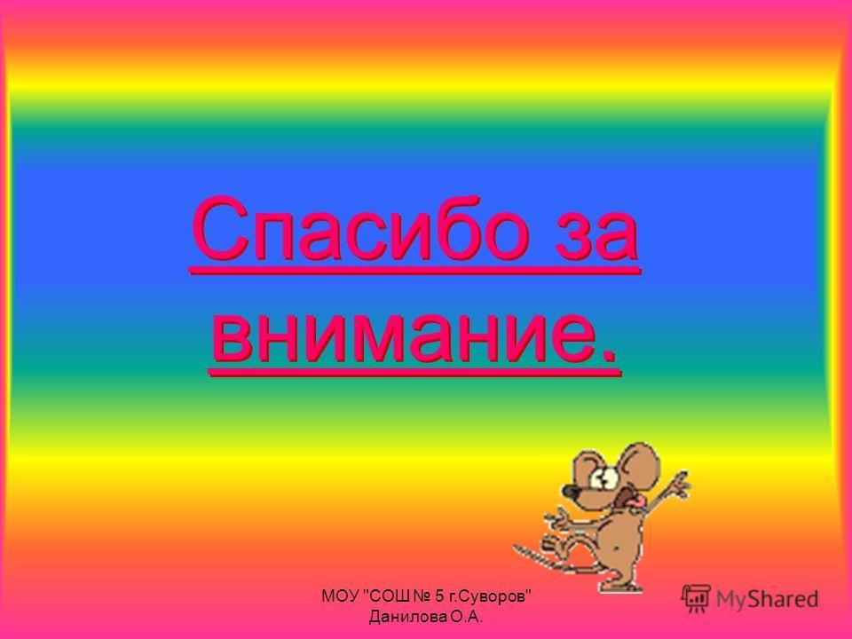 Спасибо за внимание. МОУ СОШ 5 г.Суворов Данилова О.А.