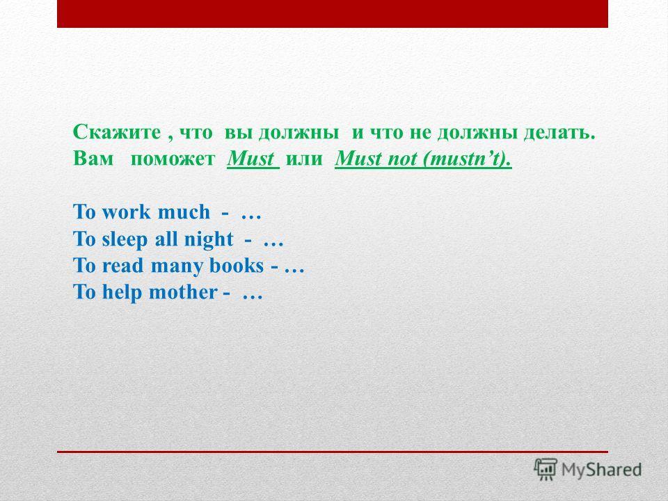 Скажите, что вы должны и что не должны делать. Вам поможет Must или Must not (mustnt). To work much - … To sleep all night - … To read many books - … To help mother - …