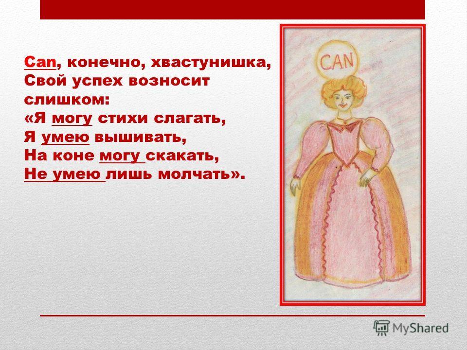 Can, конечно, хвастунишка, Свой успех возносит слишком: «Я могу стихи слагать, Я умею вышивать, На коне могу скакать, Не умею лишь молчать».