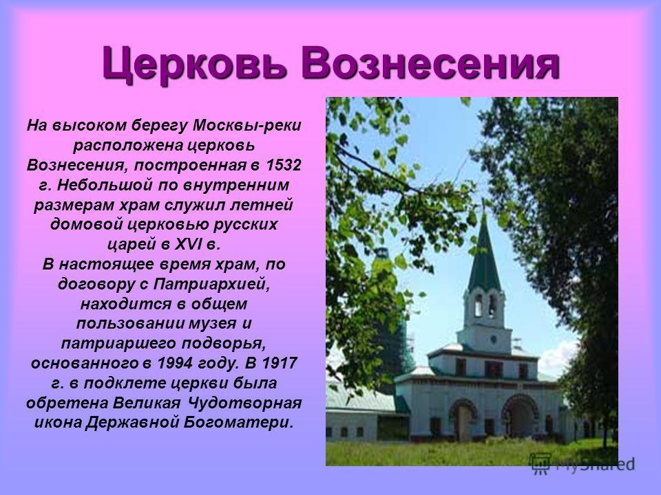 Церковь Вознесения На высоком берегу Москвы-реки расположена церковь Вознесения, построенная в 1532 г. Небольшой по внутренним размерам храм служил летней домовой церковью русских царей в XVI в. В настоящее время храм, по договору с Патриархией, нахо