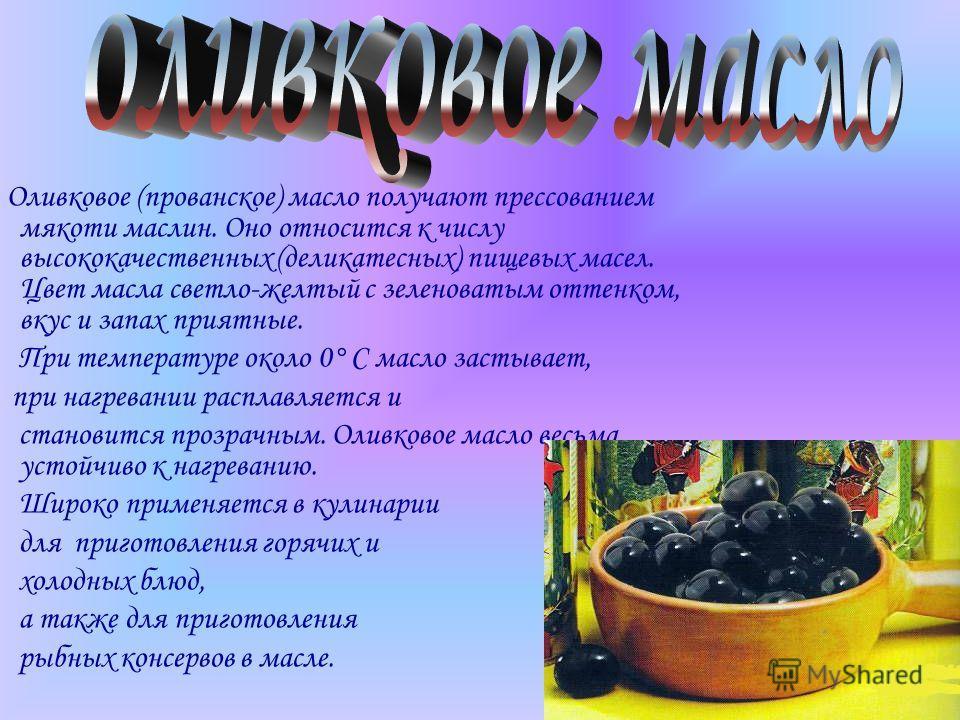 Оливковое (прованское) масло получают прессованием мякоти маслин. Оно относится к числу высококачественных (деликатесных) пищевых масел. Цвет масла светло-желтый с зеленоватым оттенком, вкус и запах приятные. При температуре около 0° С масло застывае
