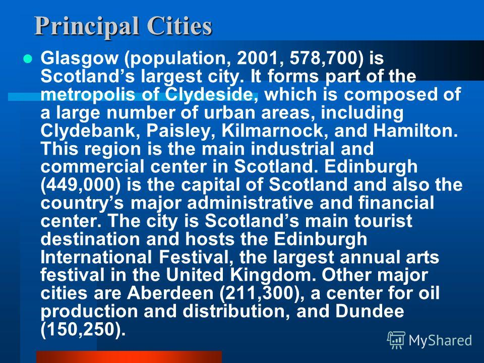 Principal Cities Glasgow (population, 2001, 578,700) is Scotlands largest city. It forms part of the metropolis of Clydeside, which is composed of a large number of urban areas, including Clydebank, Paisley, Kilmarnock, and Hamilton. This region is t
