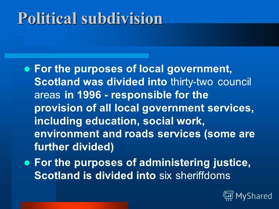 Political subdivision For the purposes of local government, Scotland was divided into thirty-two council areas in 1996 - responsible for the provision of all local government services, including education, social work, environment and roads services