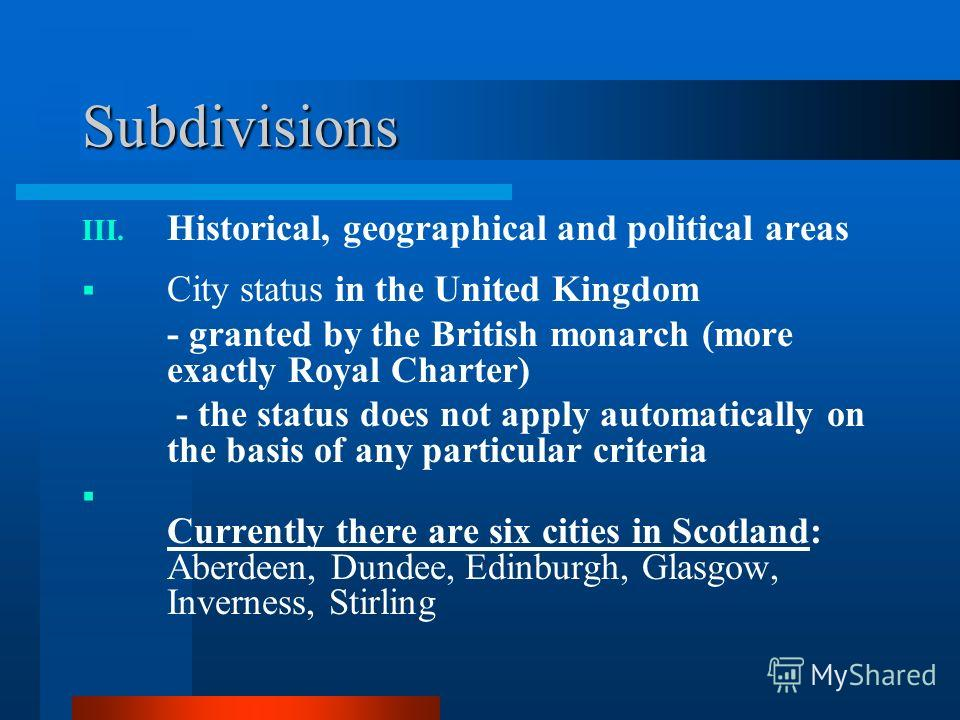 Subdivisions III. Historical, geographical and political areas City status in the United Kingdom - granted by the British monarch (more exactly Royal Charter) - the status does not apply automatically on the basis of any particular criteria Currently