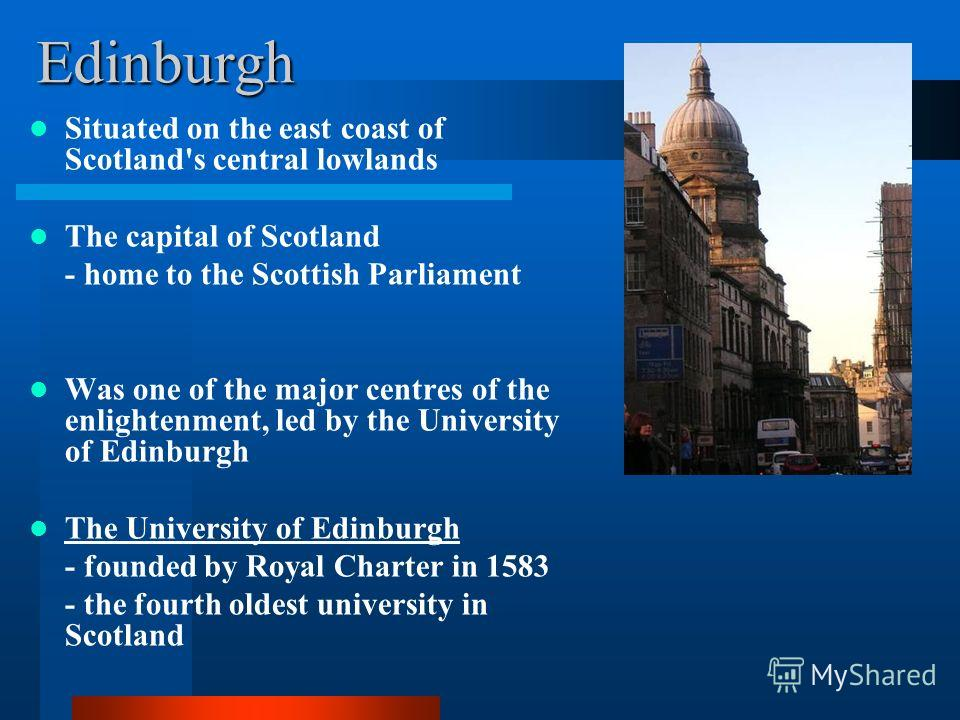 Edinburgh Situated on the east coast of Scotland's central lowlands The capital of Scotland - home to the Scottish Parliament Was one of the major centres of the enlightenment, led by the University of Edinburgh The University of Edinburgh - founded
