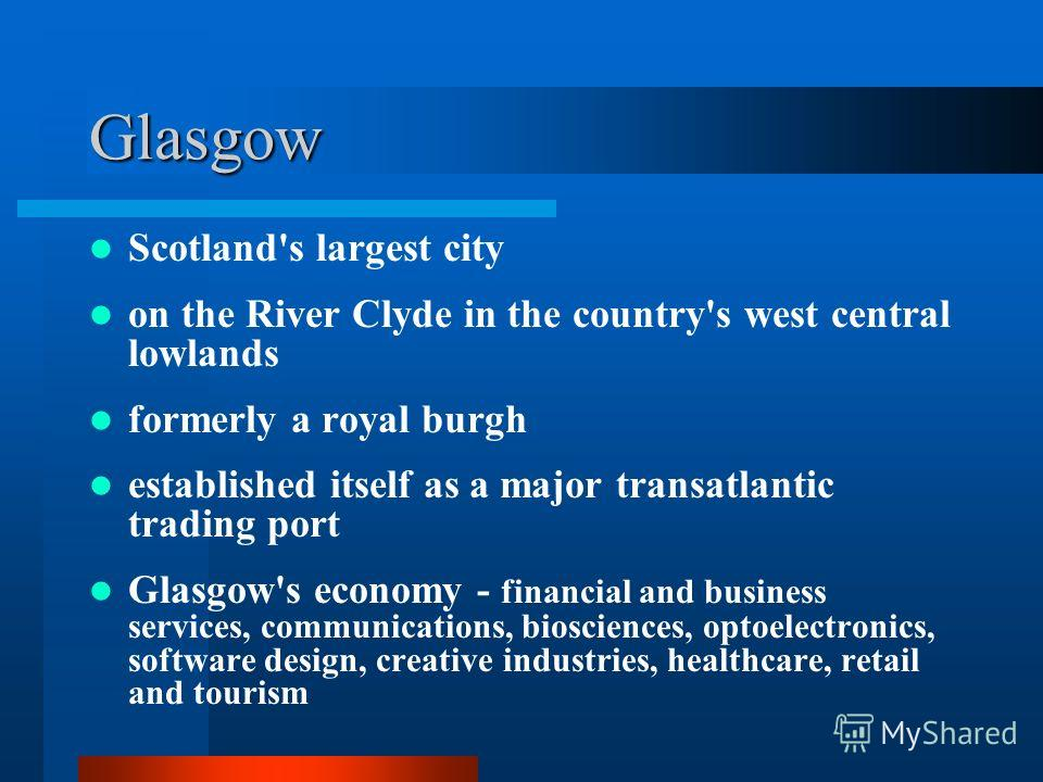 Glasgow Scotland's largest city on the River Clyde in the country's west central lowlands formerly a royal burgh established itself as a major transatlantic trading port Glasgow's economy - financial and business services, communications, biosciences