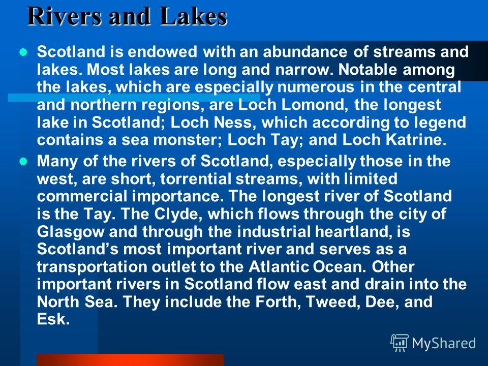 Rivers and Lakes Scotland is endowed with an abundance of streams and lakes. Most lakes are long and narrow. Notable among the lakes, which are especially numerous in the central and northern regions, are Loch Lomond, the longest lake in Scotland; Lo