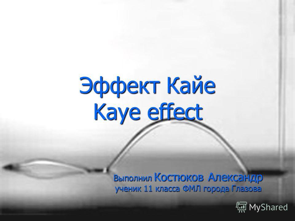 Эффект Кайе Kaye effect Выполнил Костюков Александр ученик 11 класса ФМЛ города Глазова
