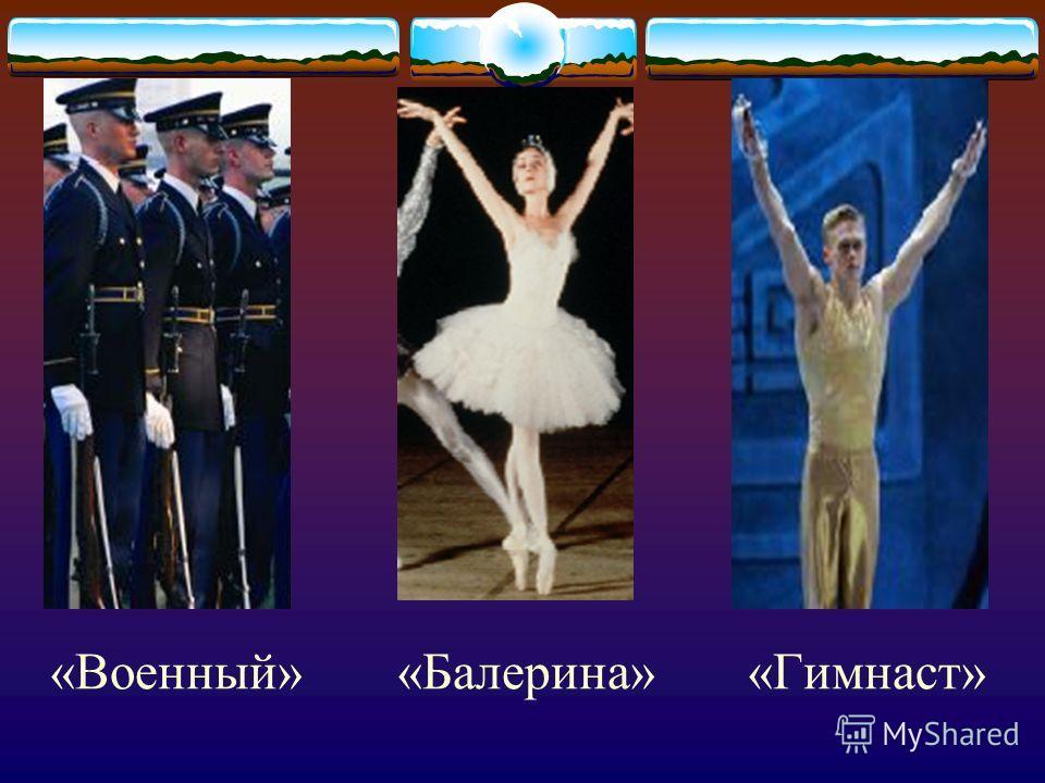 «Военный» «Балерина» «Гимнаст»