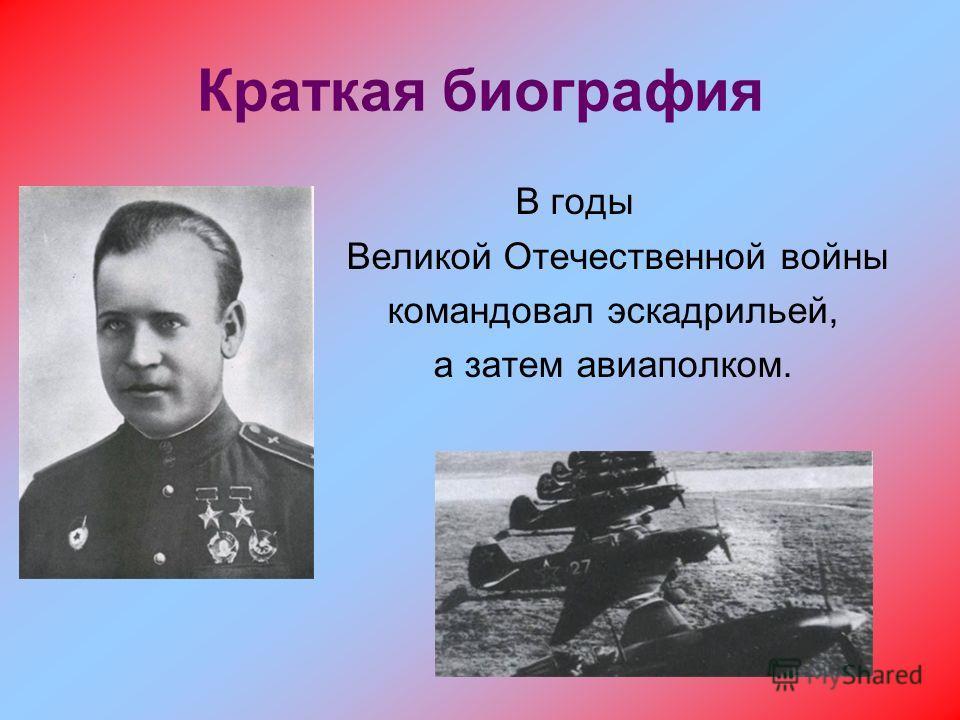 Краткая биография В годы Великой Отечественной войны командовал эскадрильей, а затем авиаполком.