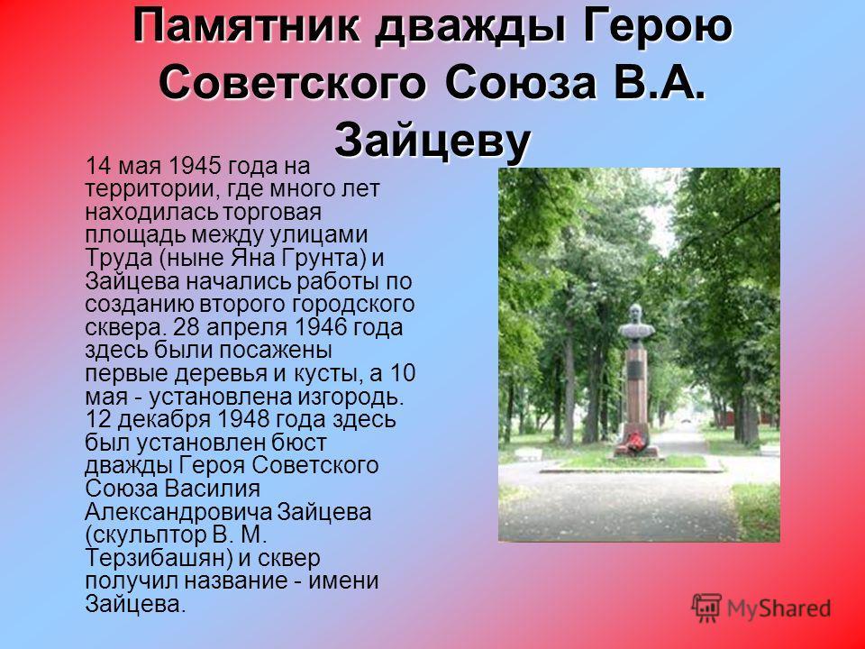 Памятник дважды Герою Советского Союза В.А. Зайцеву 14 мая 1945 года на территории, где много лет находилась торговая площадь между улицами Труда (ныне Яна Грунта) и Зайцева начались работы по созданию второго городского сквера. 28 апреля 1946 года з