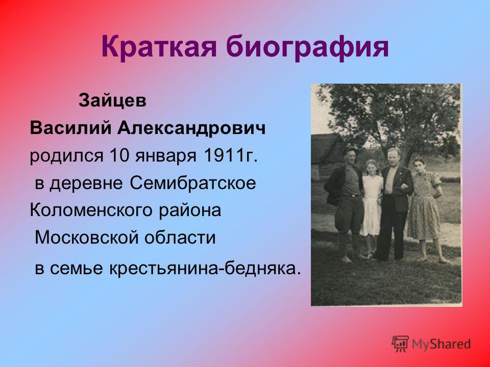 Краткая биография Зайцев Василий Александрович родился 10 января 1911г. в деревне Семибратское Коломенского района Московской области в семье крестьянина-бедняка.