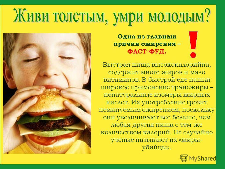 Одна из главных причин ожирения – ФАСТ-ФУД. Быстрая пища высококалорийна, содержит много жиров и мало витаминов. В быстрой еде нашли широкое применение трансжиры – ненатуральные изомеры жирных кислот. Их употребление грозит неминуемым ожирением, поск