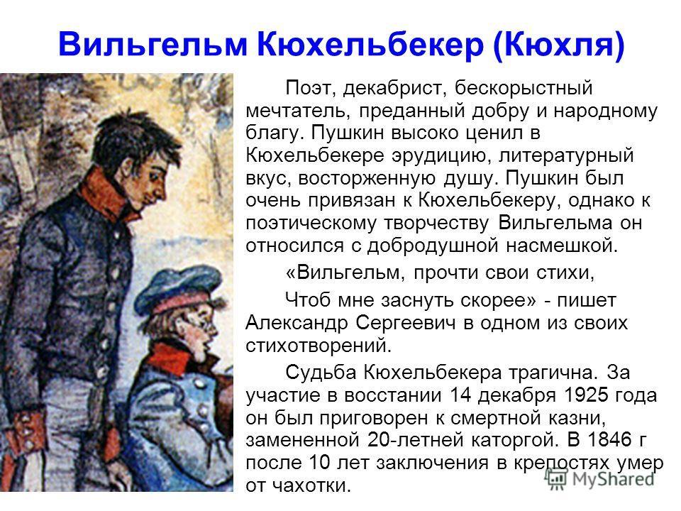 Вильгельм Кюхельбекер (Кюхля) Поэт, декабрист, бескорыстный мечтатель, преданный добру и народному благу. Пушкин высоко ценил в Кюхельбекере эрудицию, литературный вкус, восторженную душу. Пушкин был очень привязан к Кюхельбекеру, однако к поэтическо