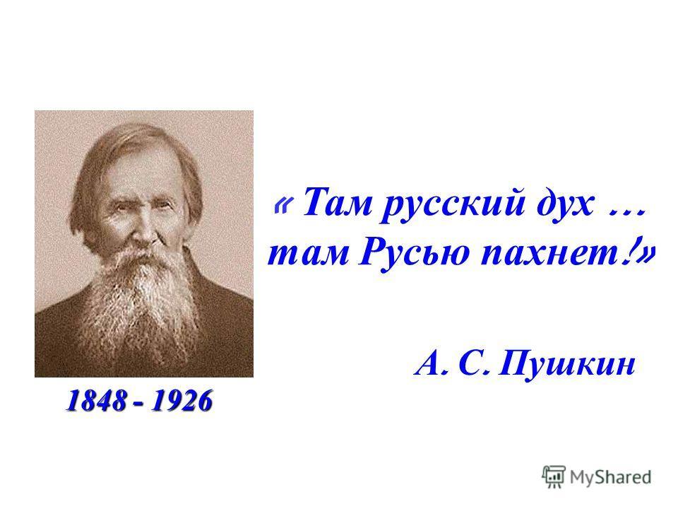 « Там русский дух … там Русью пахнет !» А. С. Пушкин 1848 - 1926