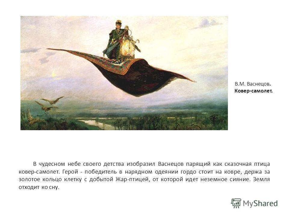 В чудесном небе своего детства изобразил Васнецов парящий как сказочная птица ковер-самолет. Герой - победитель в нарядном одеянии гордо стоит на ковре, держа за золотое кольцо клетку с добытой Жар-птицей, от которой идет неземное сияние. Земля отход