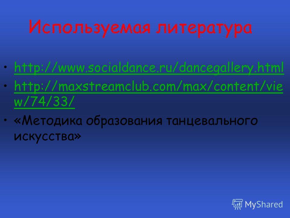 Используемая литература http://www.socialdance.ru/dancegallery.html http://maxstreamclub.com/max/content/vie w/74/33/http://maxstreamclub.com/max/content/vie w/74/33/ «Методика образования танцевального искусства»