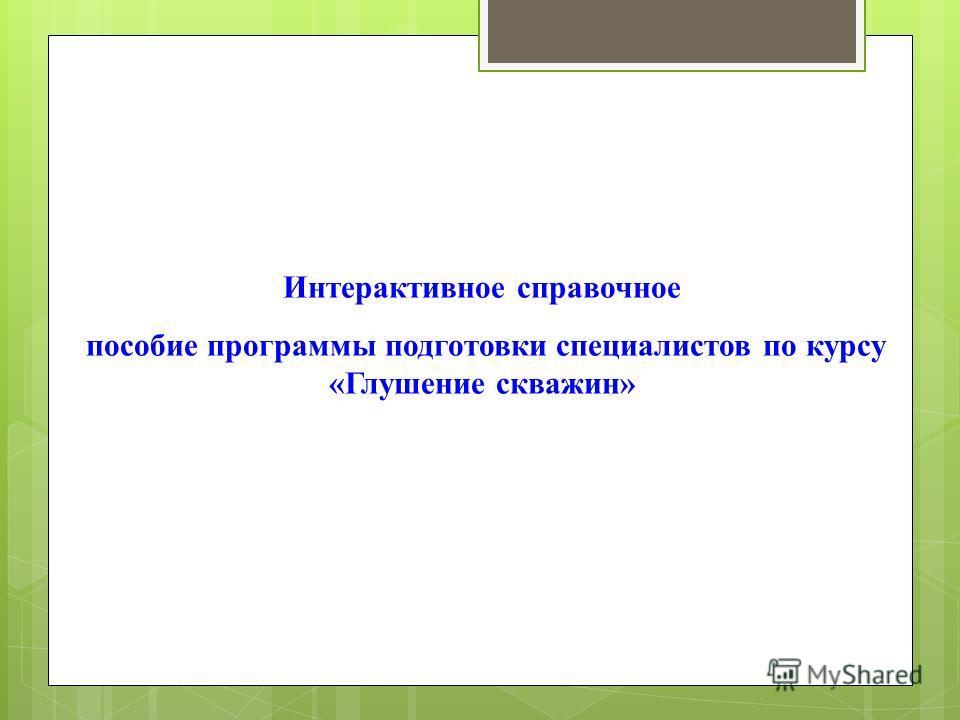 Интерактивное справочное пособие программы подготовки специалистов по курсу «Глушение скважин»