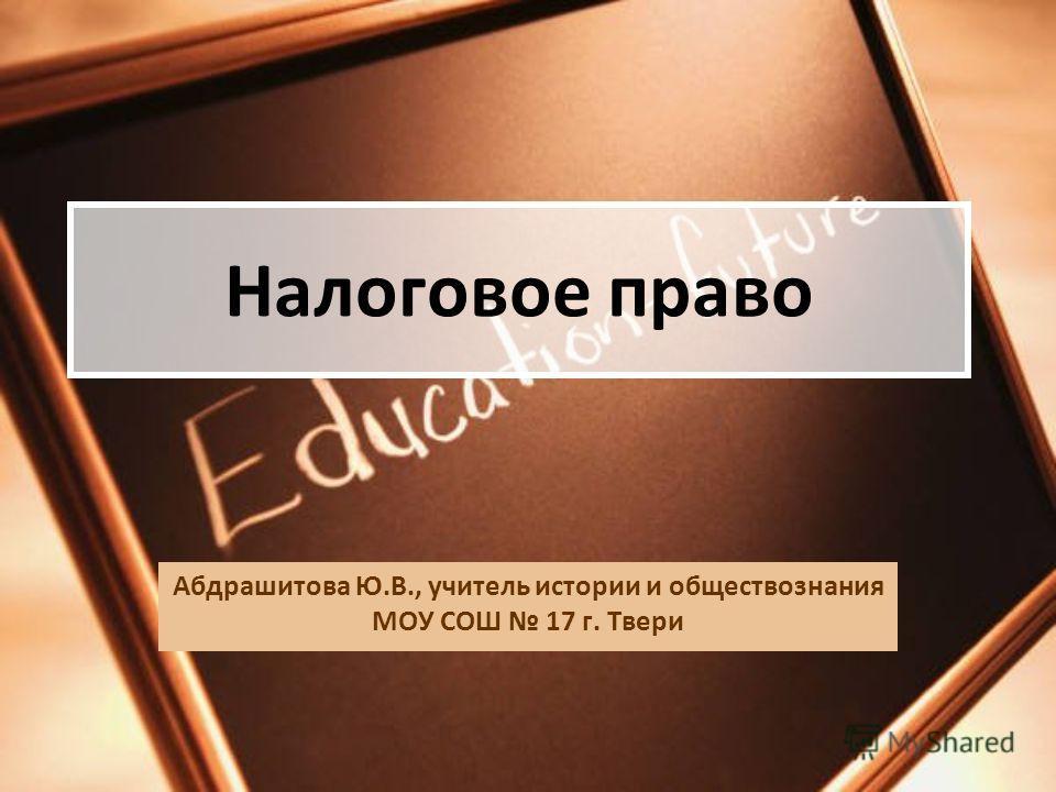 Налоговое право Абдрашитова Ю.В., учитель истории и обществознания МОУ СОШ 17 г. Твери