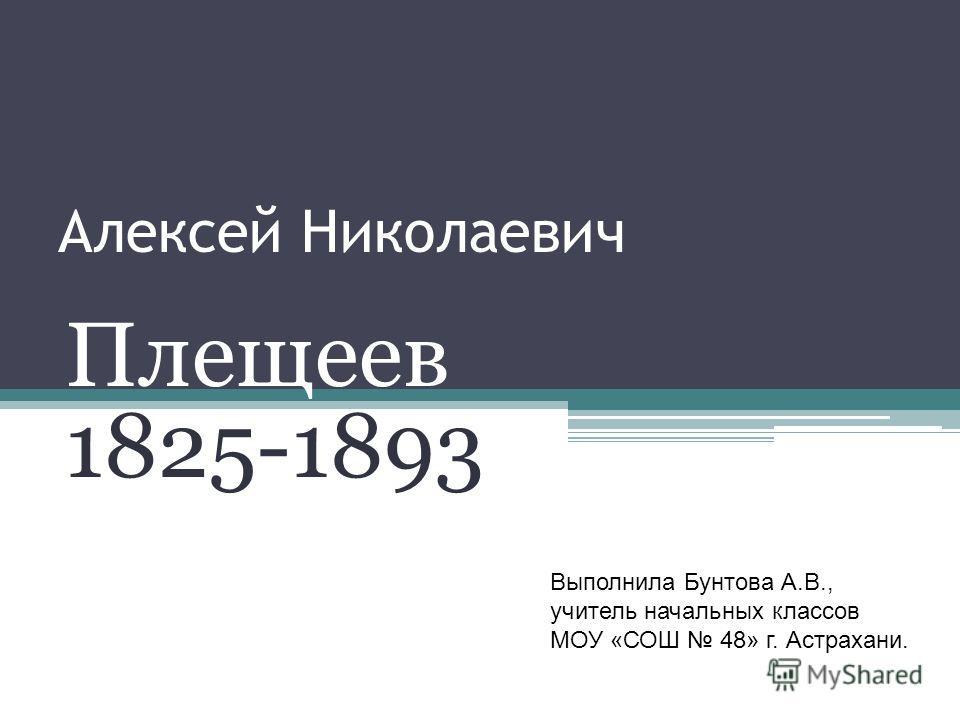 Алексей Николаевич Плещеев 1825-1893 Выполнила Бунтова А.В., учитель начальных классов МОУ «СОШ 48» г. Астрахани.