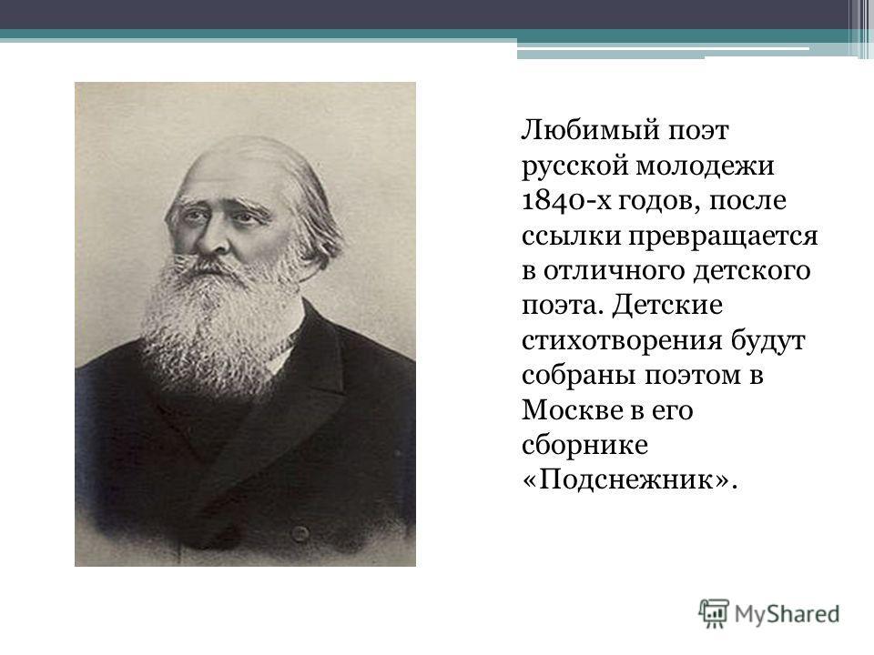 Любимый поэт русской молодежи 1840-х годов, после ссылки превращается в отличного детского поэта. Детские стихотворения будут собраны поэтом в Москве в его сборнике «Подснежник».